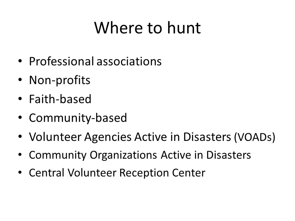 Where to hunt Professional associations Non-profits Faith-based Community-based Volunteer Agencies Active in Disasters (VOADs) Community Organizations Active in Disasters Central Volunteer Reception Center