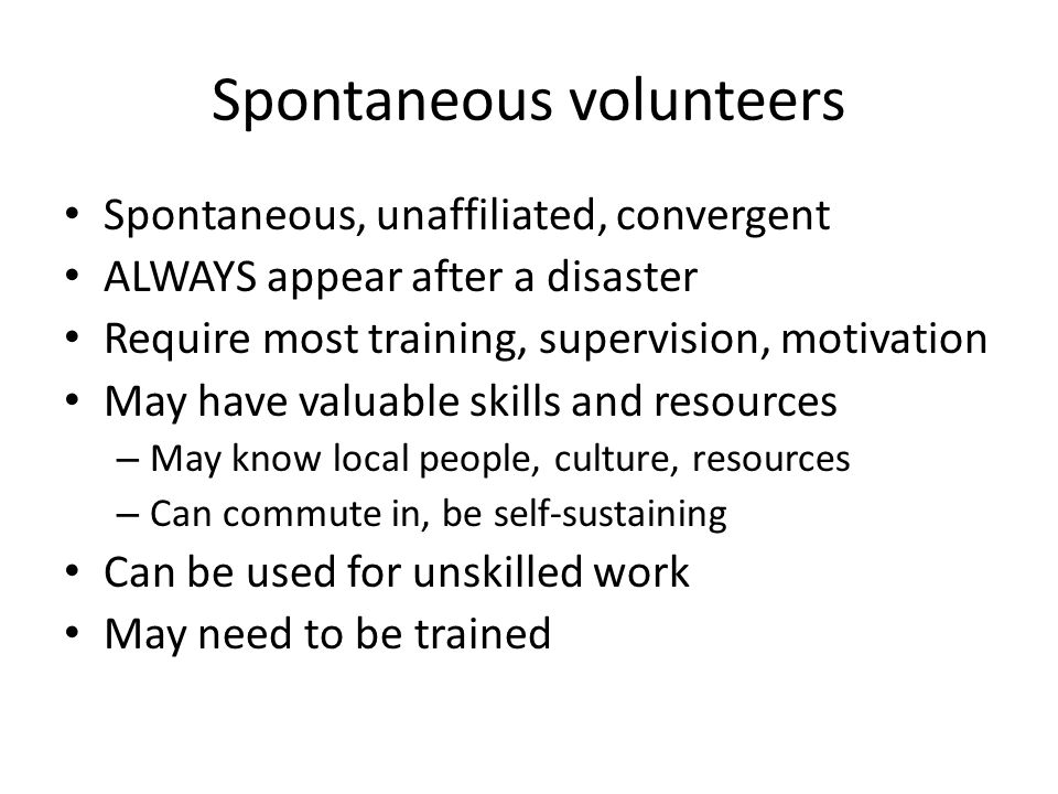 Spontaneous volunteers Spontaneous, unaffiliated, convergent ALWAYS appear after a disaster Require most training, supervision, motivation May have valuable skills and resources – May know local people, culture, resources – Can commute in, be self-sustaining Can be used for unskilled work May need to be trained
