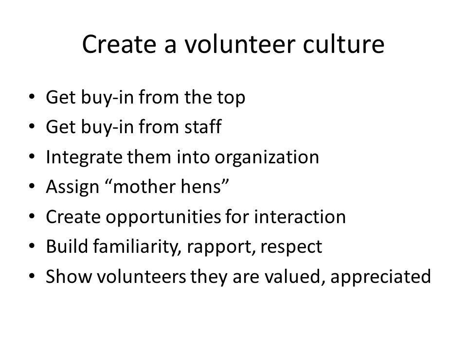 Create a volunteer culture Get buy-in from the top Get buy-in from staff Integrate them into organization Assign mother hens Create opportunities for interaction Build familiarity, rapport, respect Show volunteers they are valued, appreciated