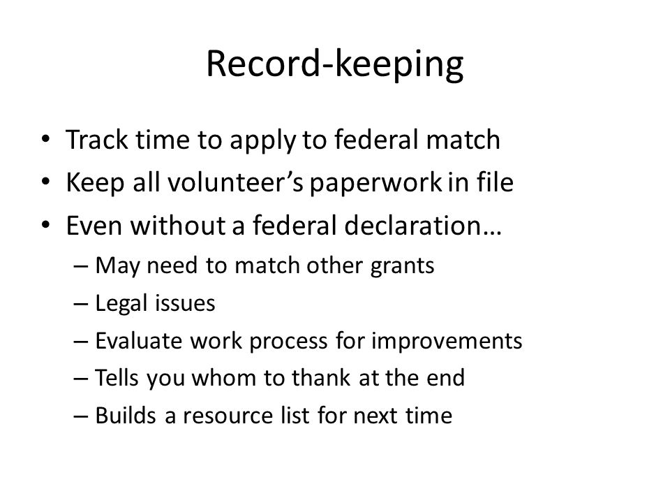 Record-keeping Track time to apply to federal match Keep all volunteer's paperwork in file Even without a federal declaration… – May need to match other grants – Legal issues – Evaluate work process for improvements – Tells you whom to thank at the end – Builds a resource list for next time