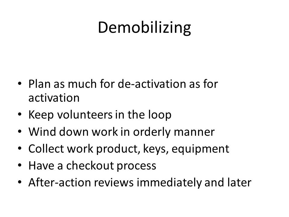 Demobilizing Plan as much for de-activation as for activation Keep volunteers in the loop Wind down work in orderly manner Collect work product, keys, equipment Have a checkout process After-action reviews immediately and later