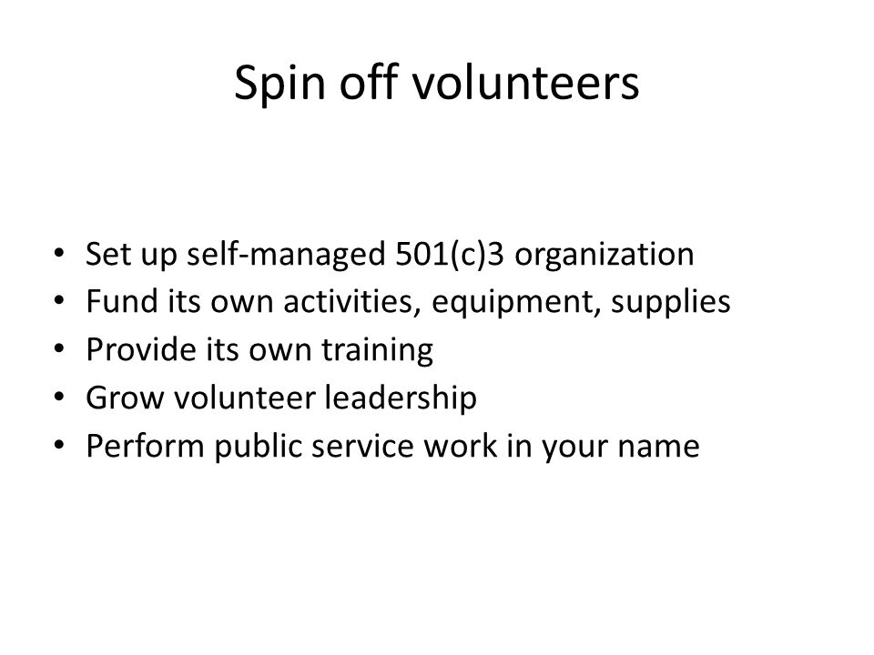 Spin off volunteers Set up self-managed 501(c)3 organization Fund its own activities, equipment, supplies Provide its own training Grow volunteer leadership Perform public service work in your name
