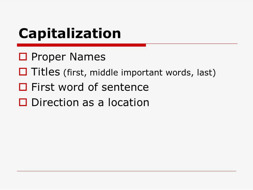 Capitalization  Proper Names  Titles (first, middle important words, last)  First word of sentence  Direction as a location