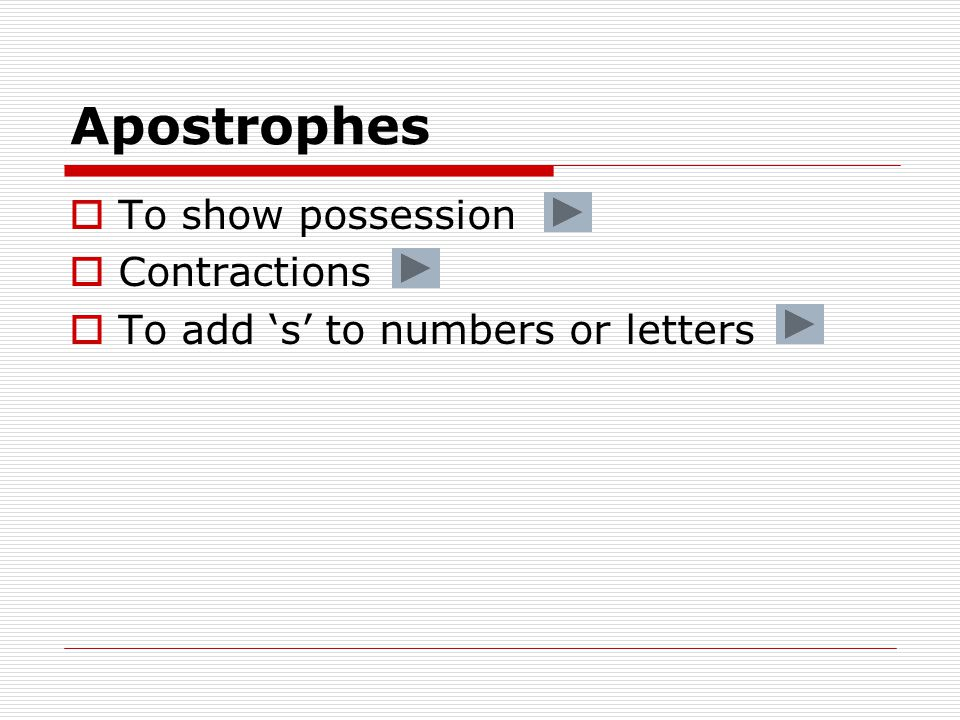 Apostrophes  To show possession  Contractions  To add 's' to numbers or letters
