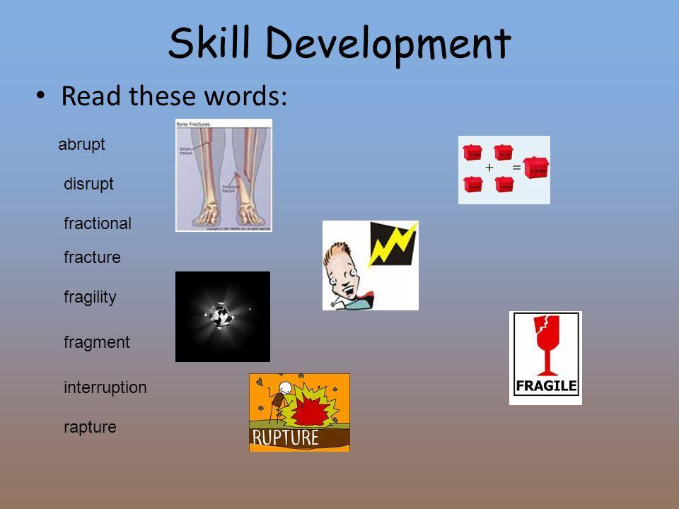 Skill Development Read these words: abrupt disrupt fracture fractional fragility fragment interruption rapture