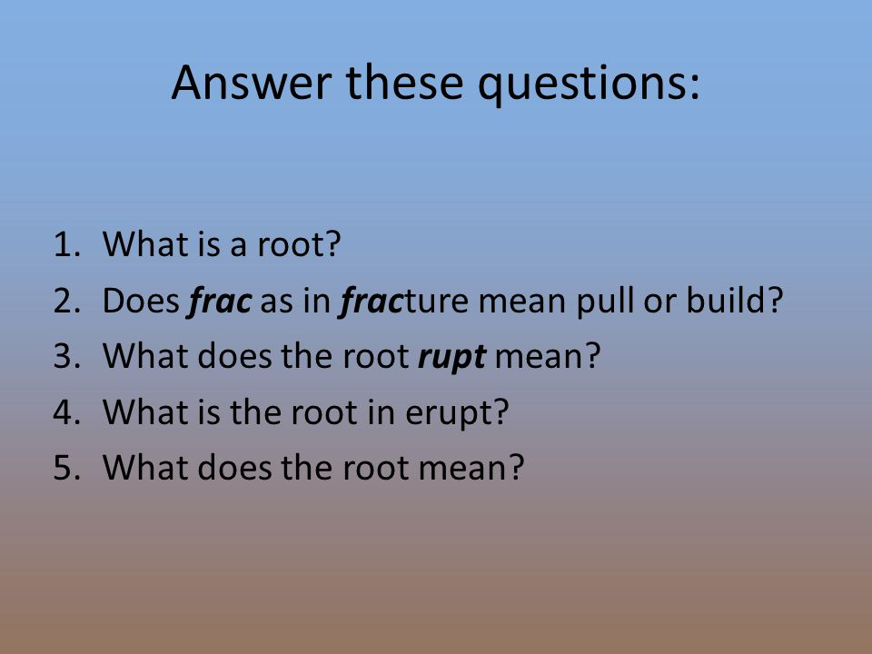 Answer these questions: 1.What is a root? 2.Does frac as in fracture mean pull or build? 3.What does the root rupt mean? 4.What is the root in erupt?