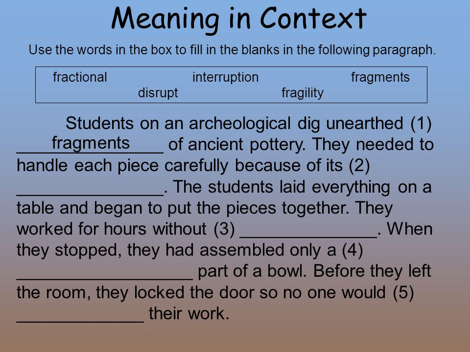 Meaning in Context Use the words in the box to fill in the blanks in the following paragraph. fractional interruption fragments disrupt fragility Stud
