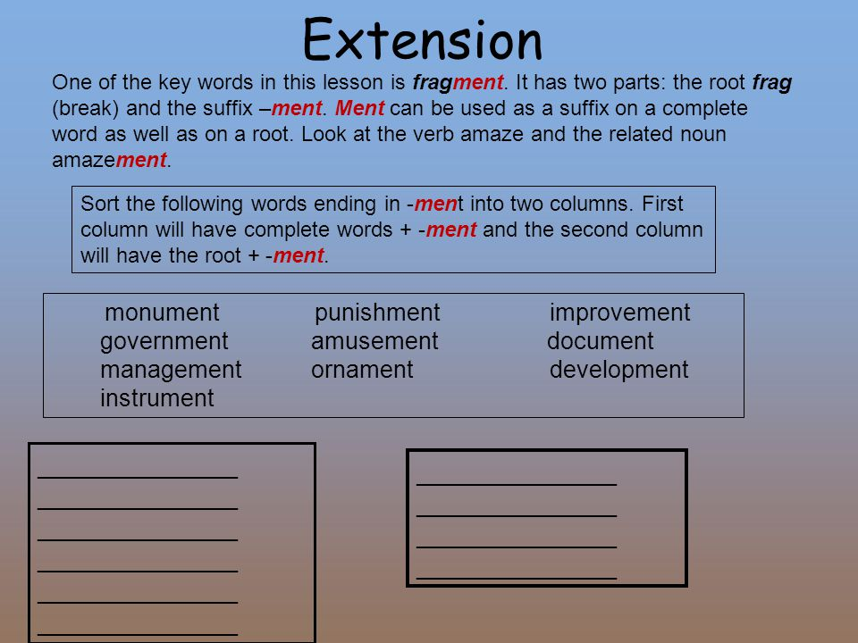 Extension One of the key words in this lesson is fragment. It has two parts: the root frag (break) and the suffix –ment. Ment can be used as a suffix