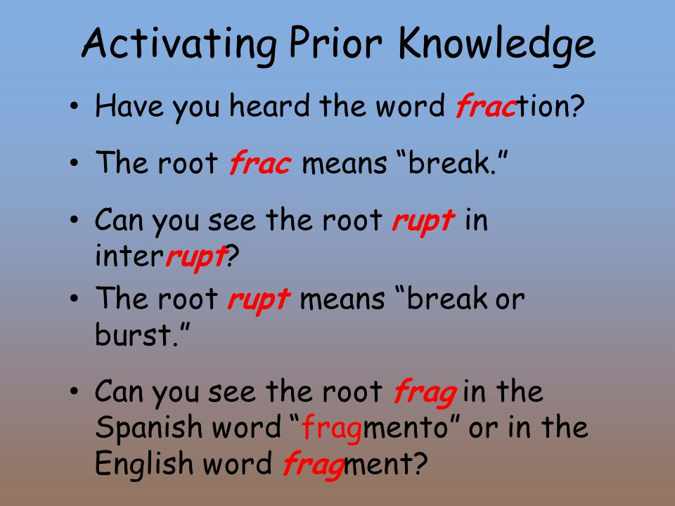"""Activating Prior Knowledge Have you heard the word fraction? The root frac means """"break."""" Can you see the root rupt in interrupt? The root rupt means"""