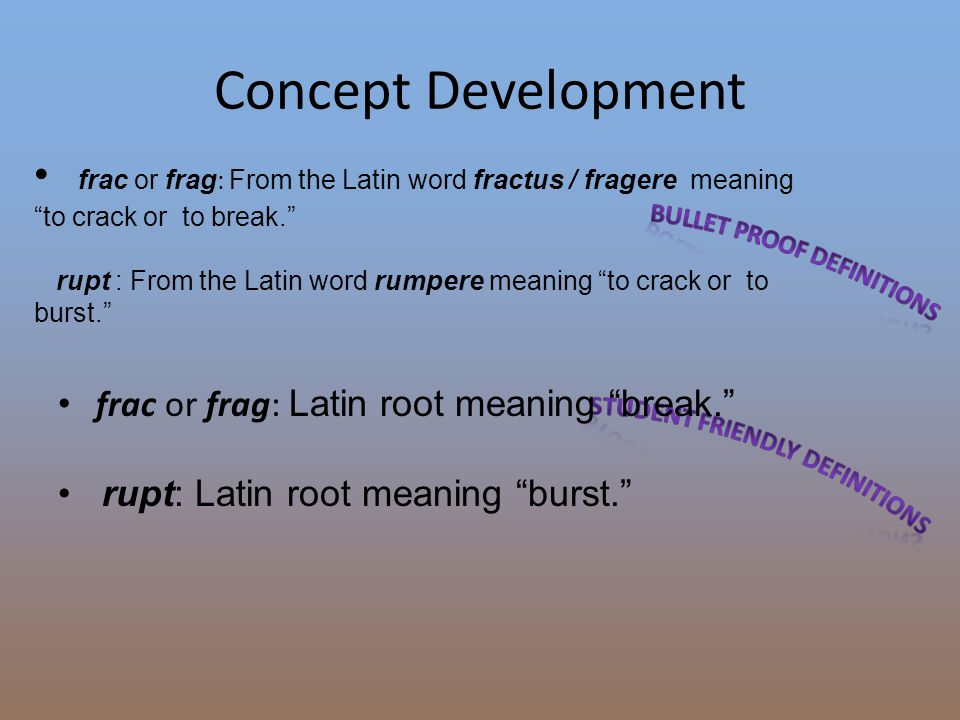 """Concept Development frac or frag : From the Latin word fractus / fragere meaning """"to crack or to break."""" rupt : From the Latin word rumpere meaning """"t"""