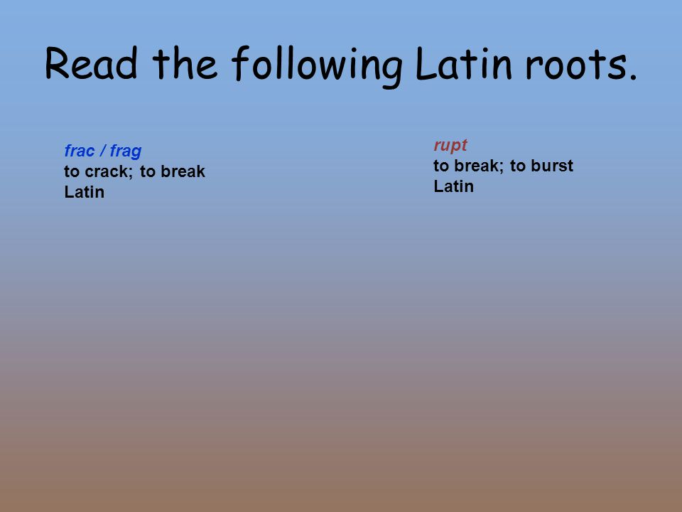 Read the following Latin roots. frac / frag to crack; to break Latin rupt to break; to burst Latin