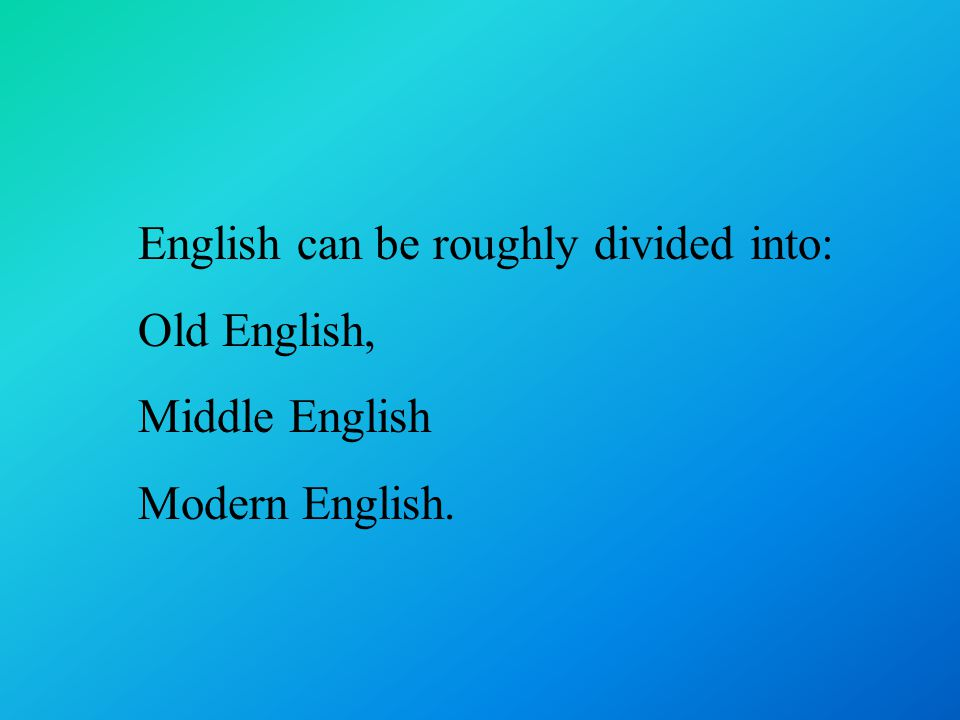 English can be roughly divided into: Old English, Middle English Modern English.