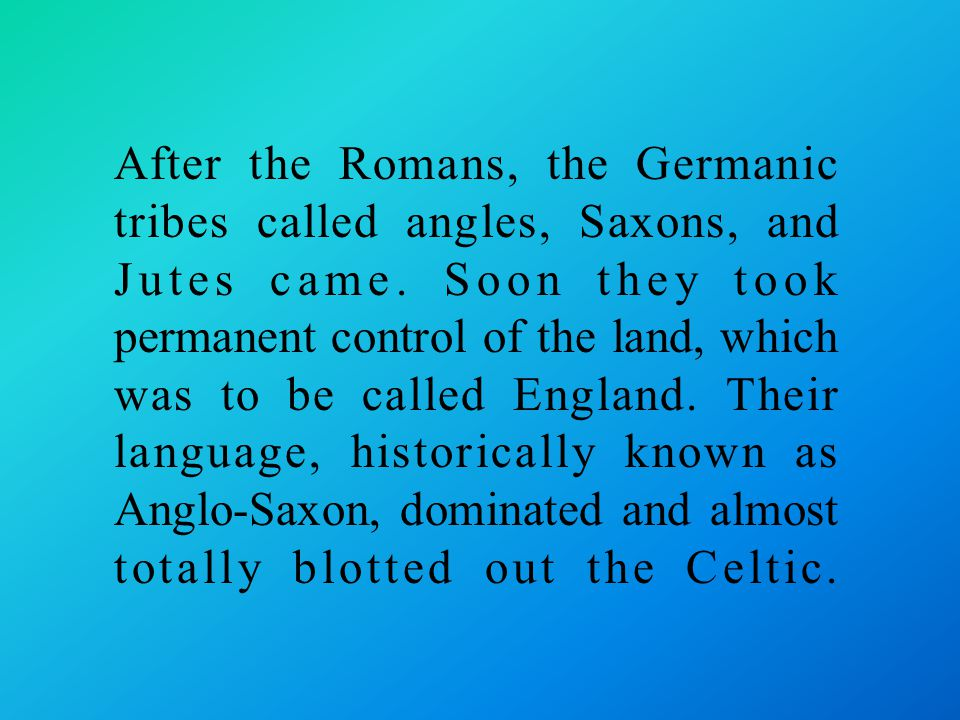 After the Romans, the Germanic tribes called angles, Saxons, and Jutes came.