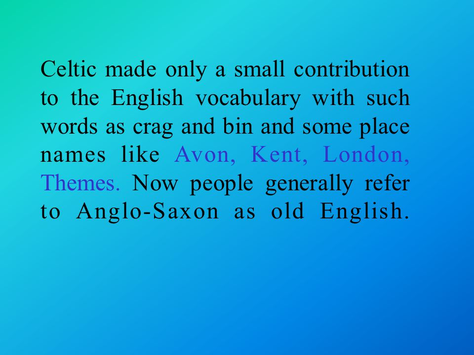 Celtic made only a small contribution to the English vocabulary with such words as crag and bin and some place names like Avon, Kent, London, Themes.