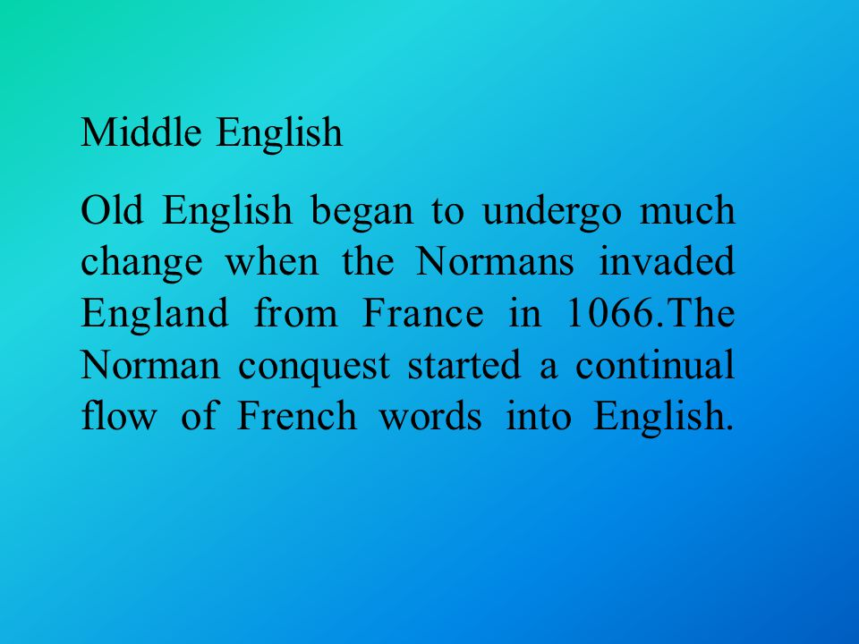 Middle English Old English began to undergo much change when the Normans invaded England from France in 1066.The Norman conquest started a continual flow of French words into English.