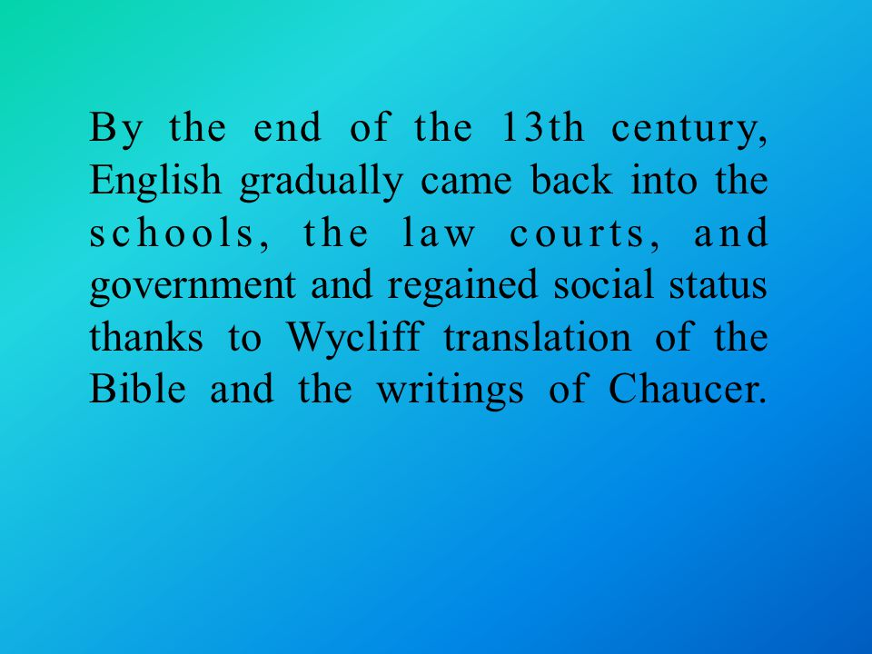 By the end of the 13th century, English gradually came back into the schools, the law courts, and government and regained social status thanks to Wycliff translation of the Bible and the writings of Chaucer.