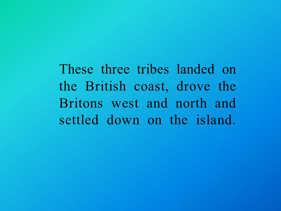 These three tribes landed on the British coast, drove the Britons west and north and settled down on the island.