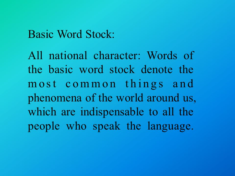 Basic Word Stock: All national character: Words of the basic word stock denote the most common things and phenomena of the world around us, which are indispensable to all the people who speak the language.