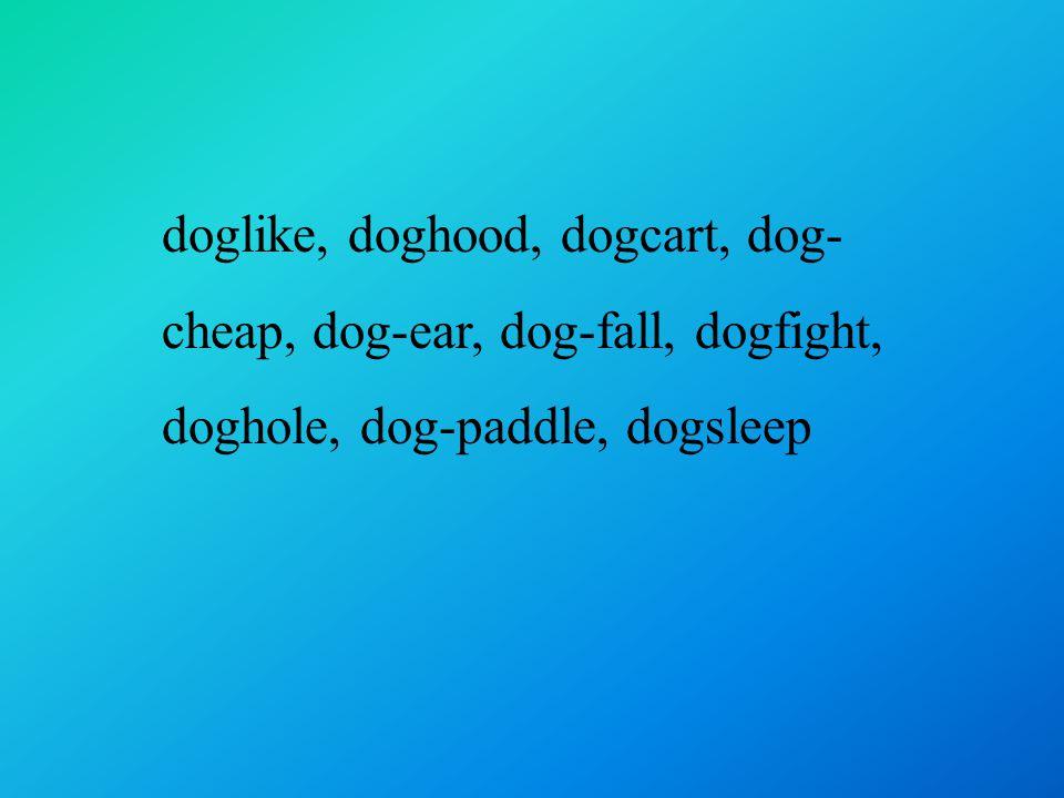 doglike, doghood, dogcart, dog- cheap, dog-ear, dog-fall, dogfight, doghole, dog-paddle, dogsleep