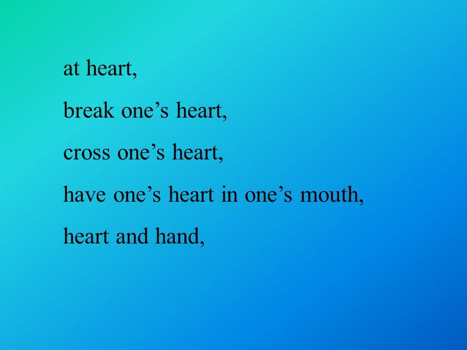 at heart, break one's heart, cross one's heart, have one's heart in one's mouth, heart and hand,