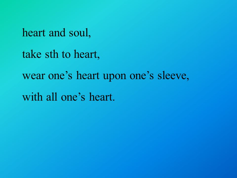 heart and soul, take sth to heart, wear one's heart upon one's sleeve, with all one's heart.
