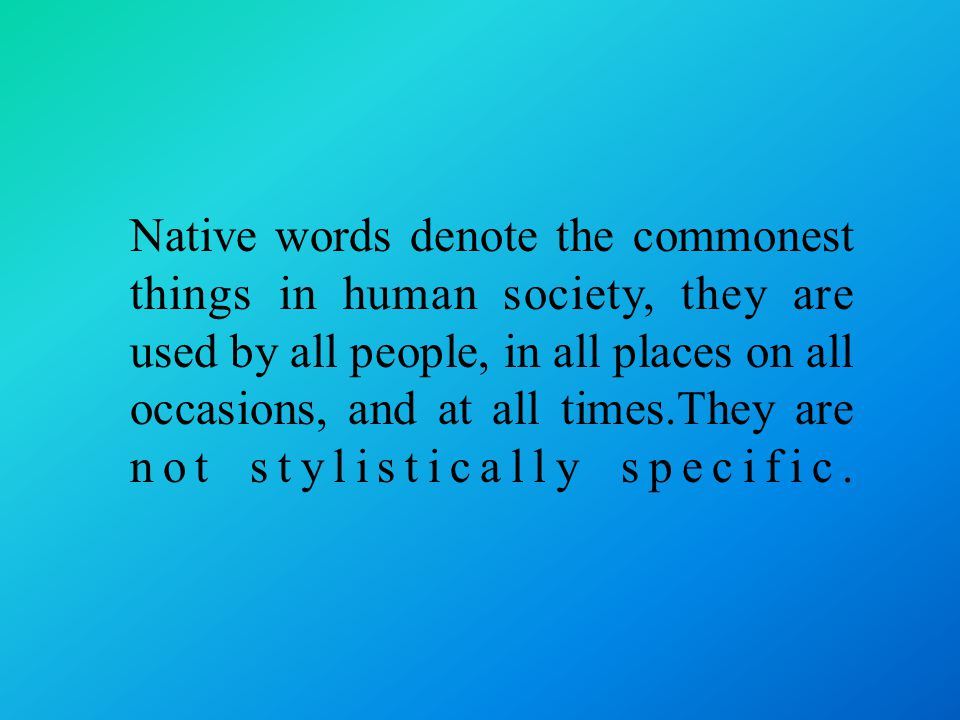 Native words denote the commonest things in human society, they are used by all people, in all places on all occasions, and at all times.They are not stylistically specific.
