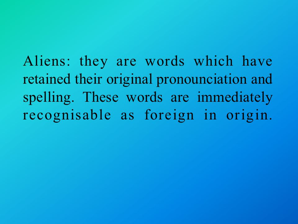 Aliens: they are words which have retained their original pronounciation and spelling.