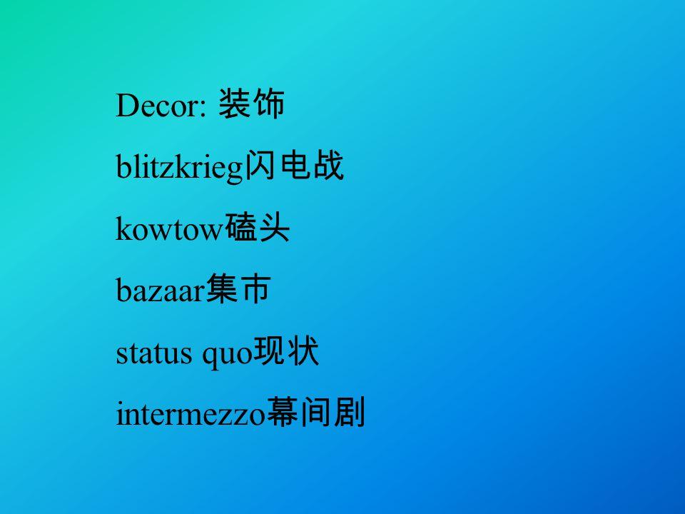 Decor: 装饰 blitzkrieg 闪电战 kowtow 磕头 bazaar 集市 status quo 现状 intermezzo 幕间剧