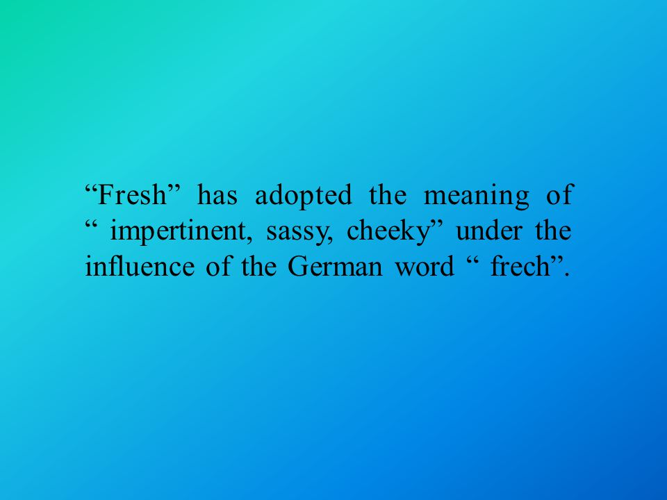 Fresh has adopted the meaning of impertinent, sassy, cheeky under the influence of the German word frech .