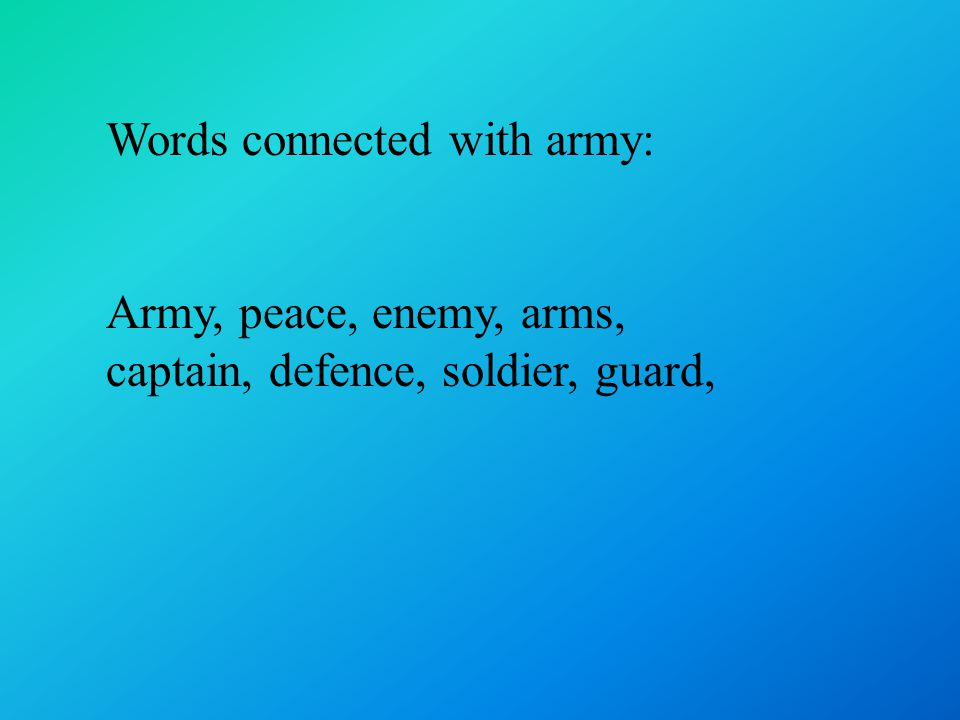 Words connected with army: Army, peace, enemy, arms, captain, defence, soldier, guard,