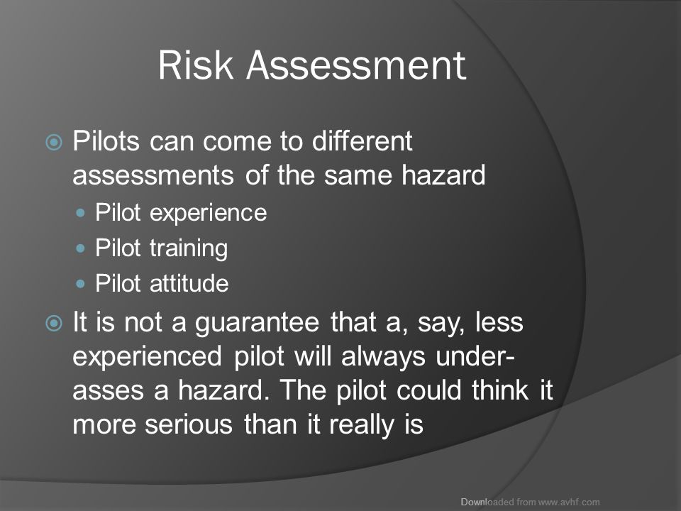 Downloaded from www.avhf.com Risk Assessment  Pilots can come to different assessments of the same hazard Pilot experience Pilot training Pilot attitude  It is not a guarantee that a, say, less experienced pilot will always under- asses a hazard.