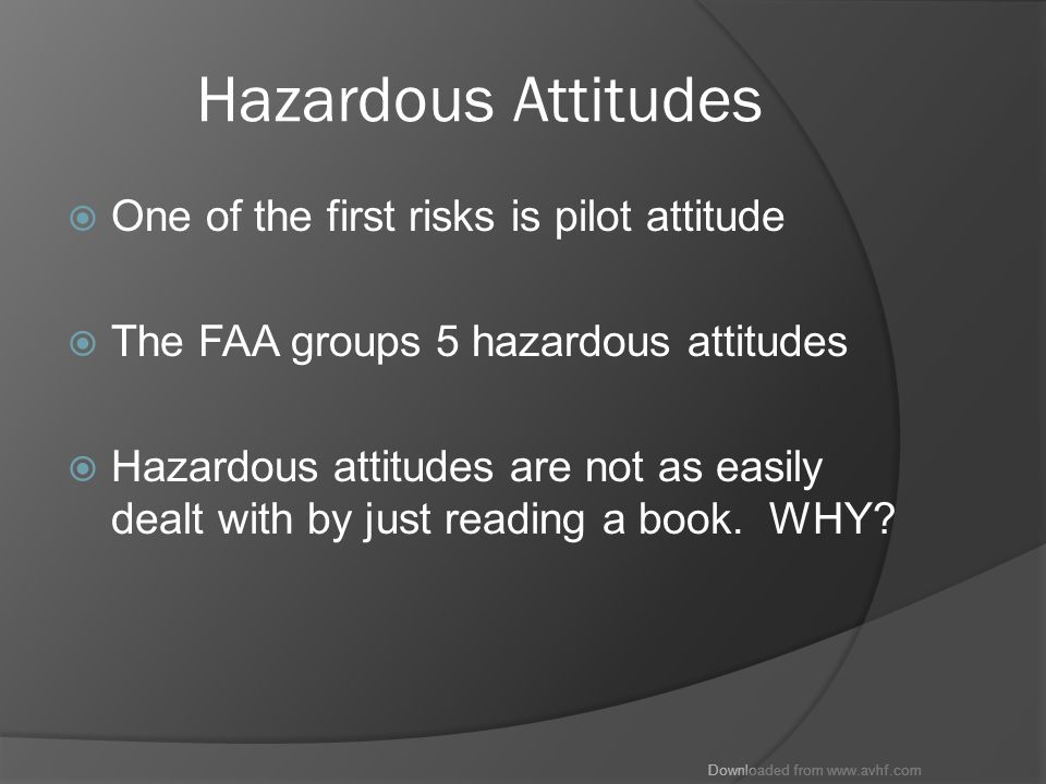 Downloaded from www.avhf.com Hazardous Attitudes  One of the first risks is pilot attitude  The FAA groups 5 hazardous attitudes  Hazardous attitudes are not as easily dealt with by just reading a book.