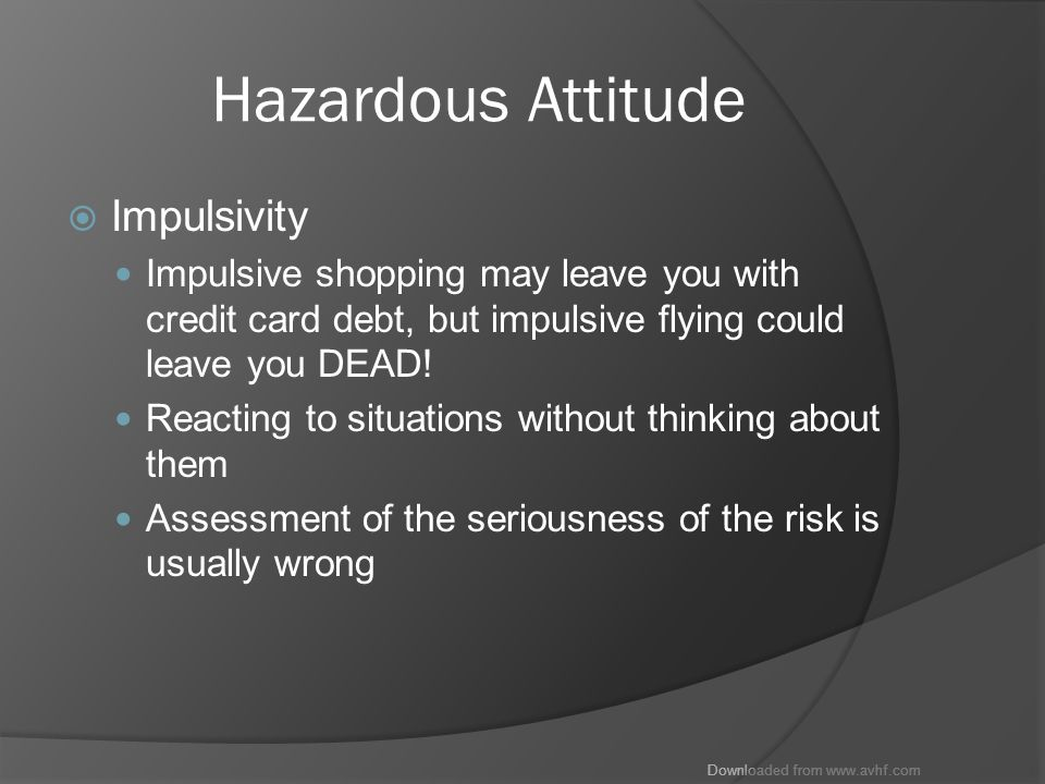 Downloaded from www.avhf.com Hazardous Attitude  Impulsivity Impulsive shopping may leave you with credit card debt, but impulsive flying could leave you DEAD.