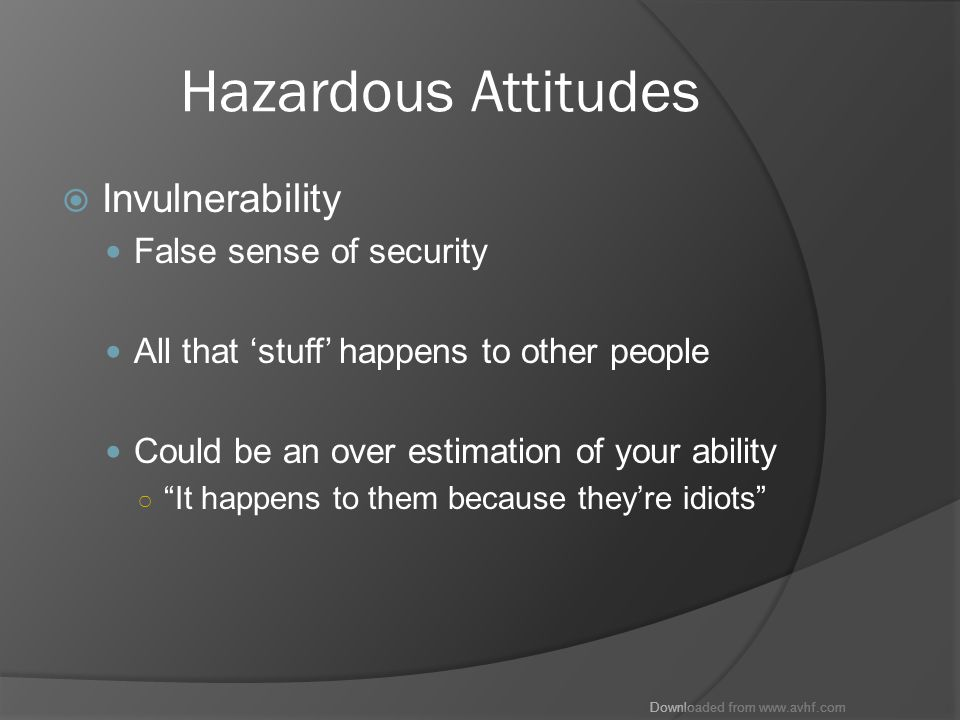 Downloaded from www.avhf.com Hazardous Attitudes  Invulnerability False sense of security All that 'stuff' happens to other people Could be an over estimation of your ability ○ It happens to them because they're idiots