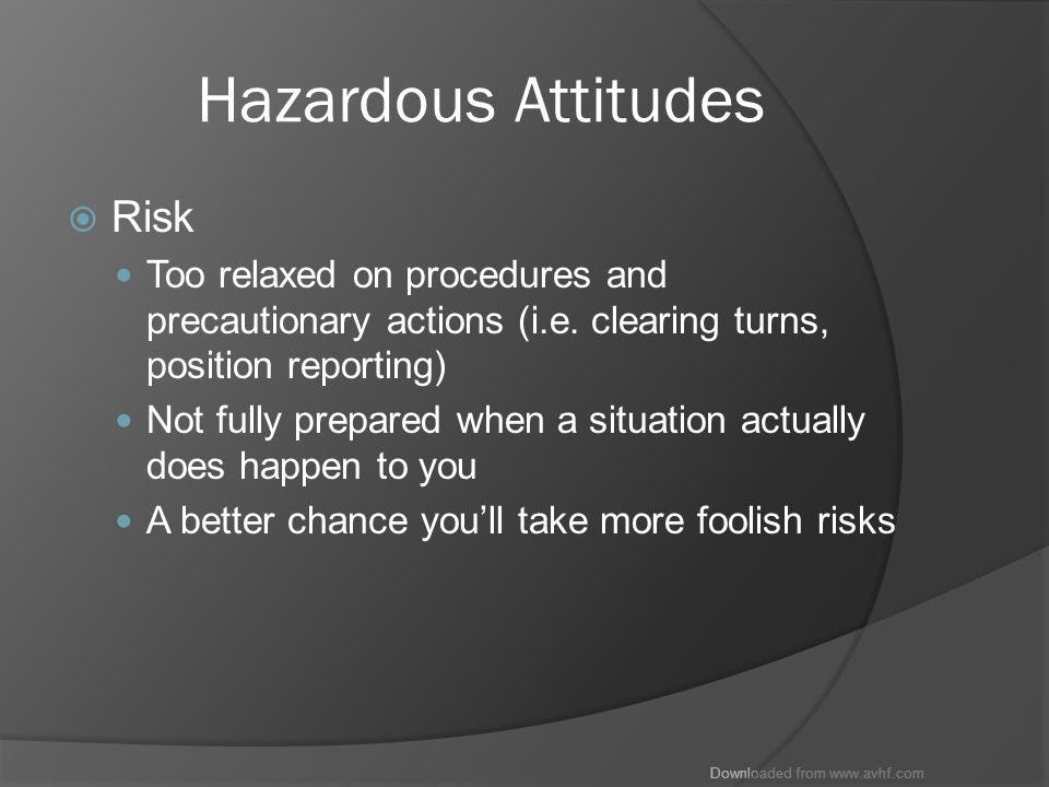 Downloaded from www.avhf.com Hazardous Attitudes  Risk Too relaxed on procedures and precautionary actions (i.e.