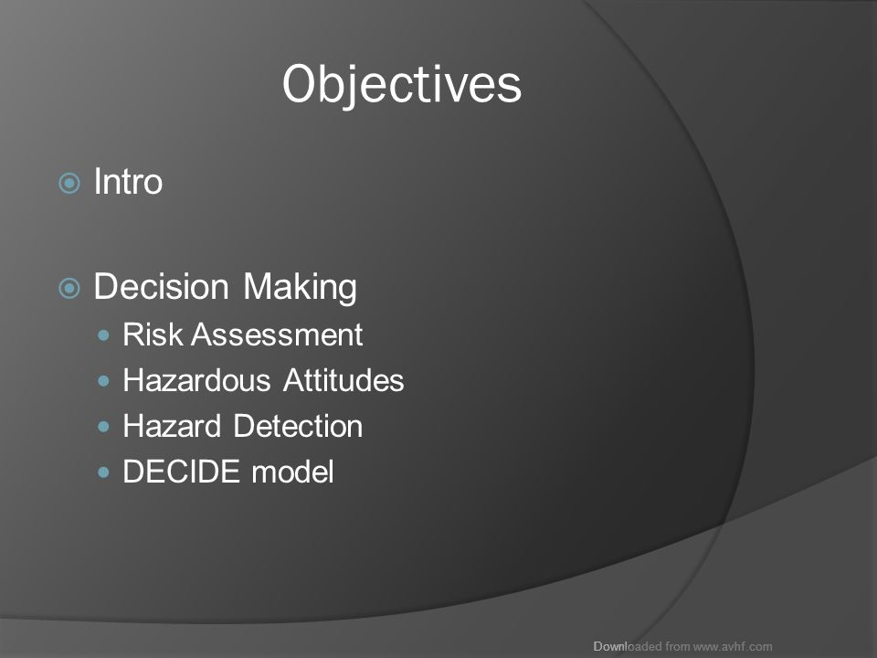 Downloaded from www.avhf.com ADM  Aeronautical Decision Making A systematic approach to risk assessment and stress management Helps us understand how personal attitudes influence decision making Helps us see how we can modify those attutudes