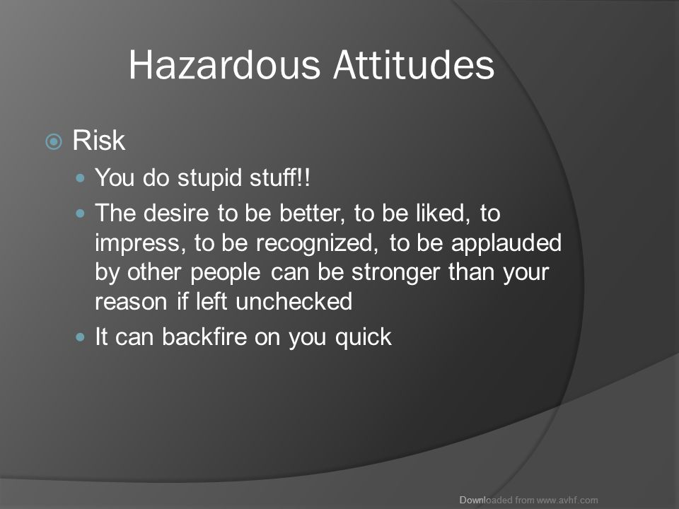 Downloaded from www.avhf.com Hazardous Attitudes  Risk You do stupid stuff!.