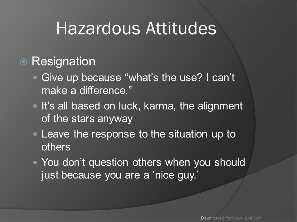 Downloaded from www.avhf.com Hazardous Attitudes  Resignation Give up because what's the use.