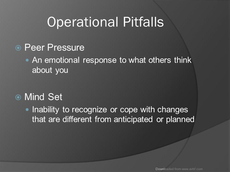 Downloaded from www.avhf.com Operational Pitfalls  Peer Pressure An emotional response to what others think about you  Mind Set Inability to recognize or cope with changes that are different from anticipated or planned