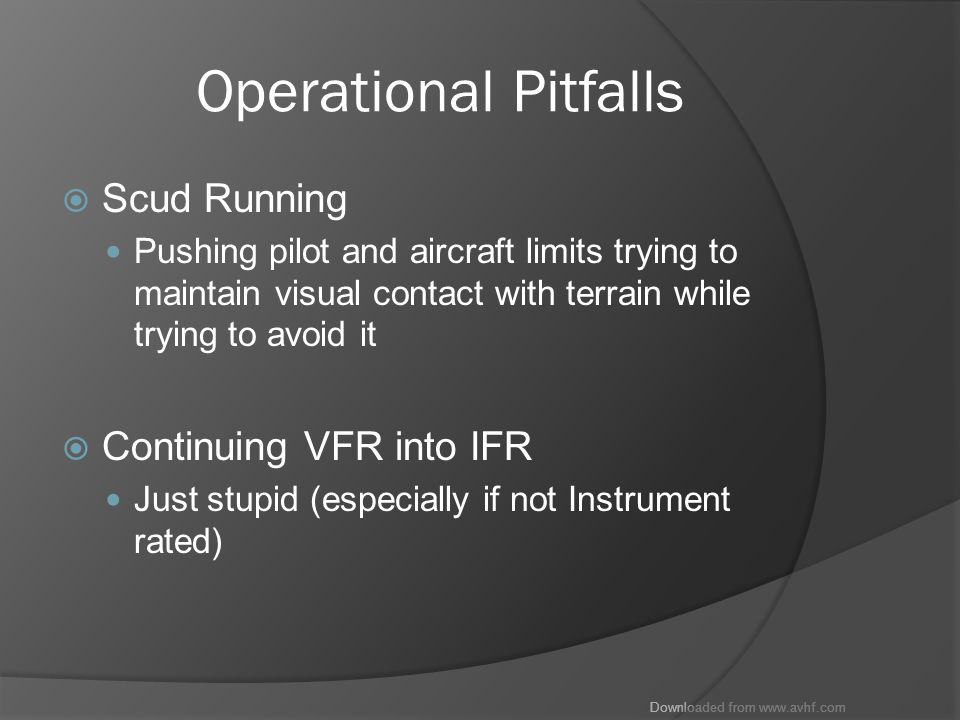 Downloaded from www.avhf.com Operational Pitfalls  Scud Running Pushing pilot and aircraft limits trying to maintain visual contact with terrain while trying to avoid it  Continuing VFR into IFR Just stupid (especially if not Instrument rated)