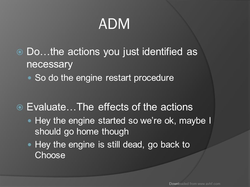Downloaded from www.avhf.com ADM  Do…the actions you just identified as necessary So do the engine restart procedure  Evaluate…The effects of the actions Hey the engine started so we're ok, maybe I should go home though Hey the engine is still dead, go back to Choose