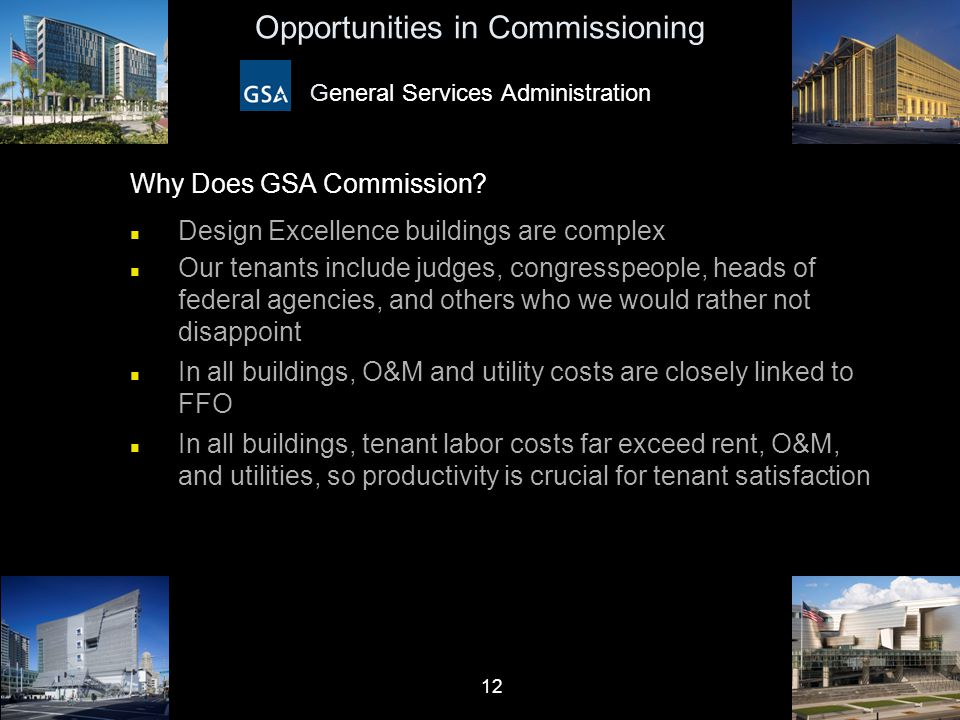 12 Opportunities in Commissioning General Services Administration Why Does GSA Commission? n Design Excellence buildings are complex n Our tenants inc