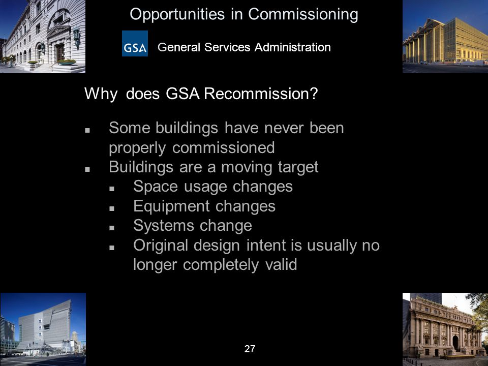 27 Opportunities in Commissioning General Services Administration Why does GSA Recommission? n Some buildings have never been properly commissioned n