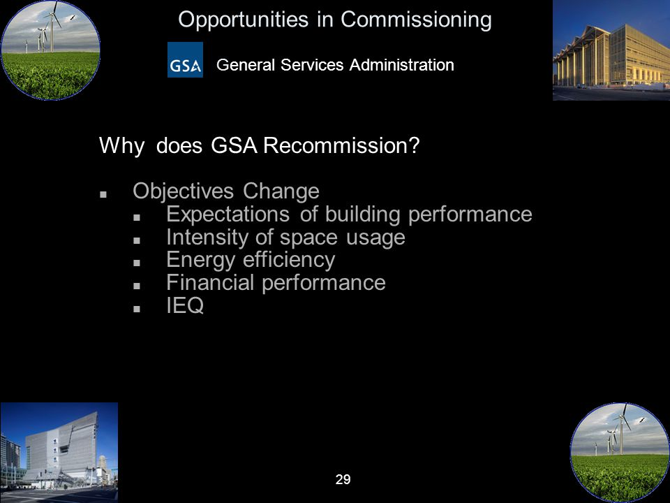 29 Opportunities in Commissioning General Services Administration Why does GSA Recommission? n Objectives Change n Expectations of building performanc