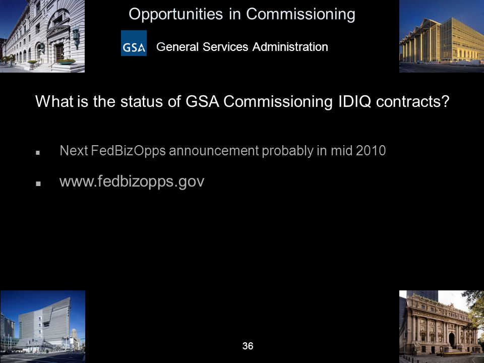 36 Opportunities in Commissioning General Services Administration What is the status of GSA Commissioning IDIQ contracts? n Next FedBizOpps announceme