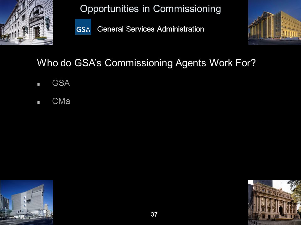 37 Opportunities in Commissioning General Services Administration Who do GSA's Commissioning Agents Work For? n GSA n CMa