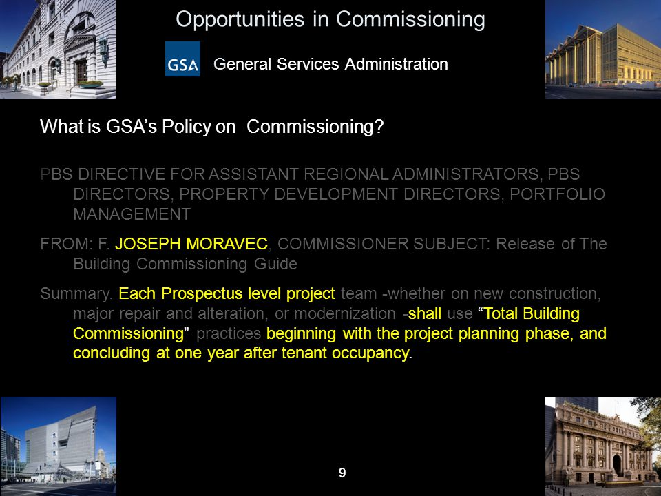 10 Opportunities in Commissioning General Services Administration Old Scope of Commissioning: n HVAC Systems and Equipment n Startup, Testing, and Turnover Total Building Commissioning n Defines all project performance goals (Programming) n Proactively supports project goals during design (QA) n Validates performance in construction (QC) n Revisits performance goals after tenant occupancy (POE)