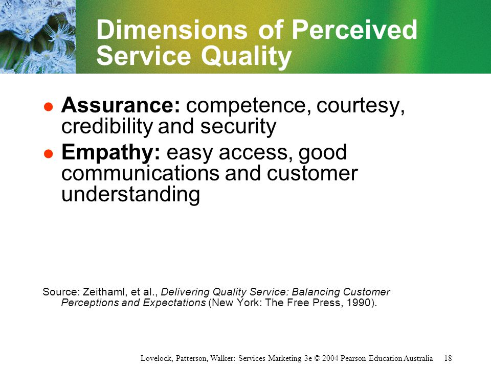 Lovelock, Patterson, Walker: Services Marketing 3e © 2004 Pearson Education Australia 18 Dimensions of Perceived Service Quality l Assurance: competen