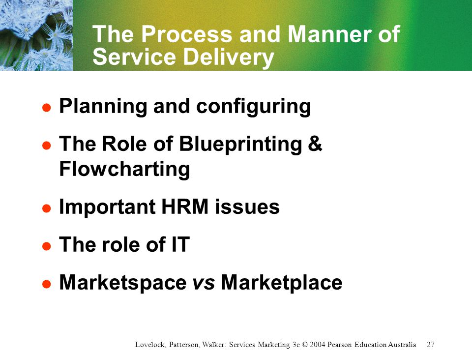 Lovelock, Patterson, Walker: Services Marketing 3e © 2004 Pearson Education Australia 27 The Process and Manner of Service Delivery l Planning and con