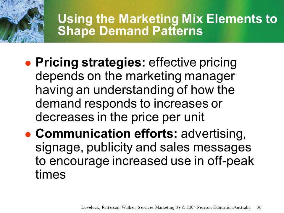 Lovelock, Patterson, Walker: Services Marketing 3e © 2004 Pearson Education Australia 36 Using the Marketing Mix Elements to Shape Demand Patterns l P